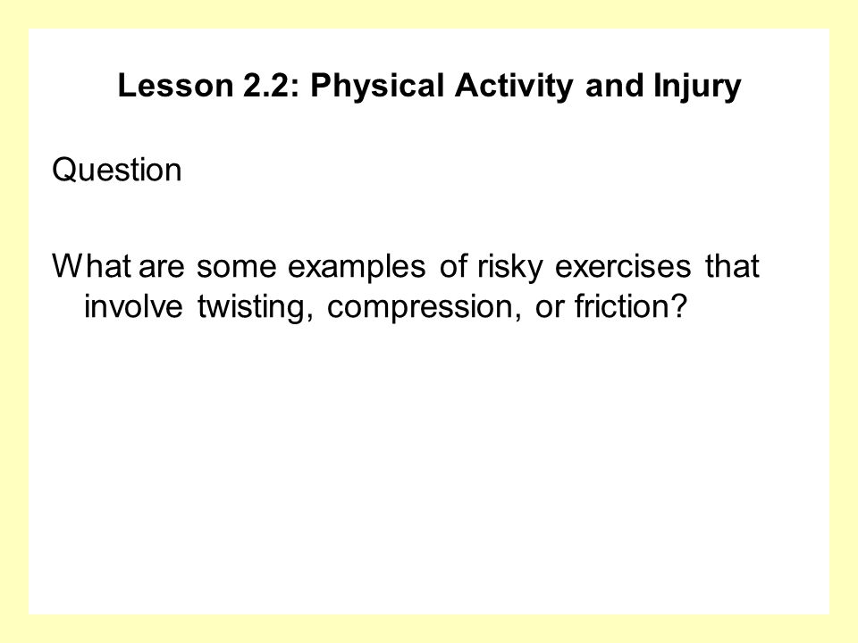 Lesson 2.2: Physical Activity and Injury Question What are some examples of risky exercises that involve twisting, compression, or friction?