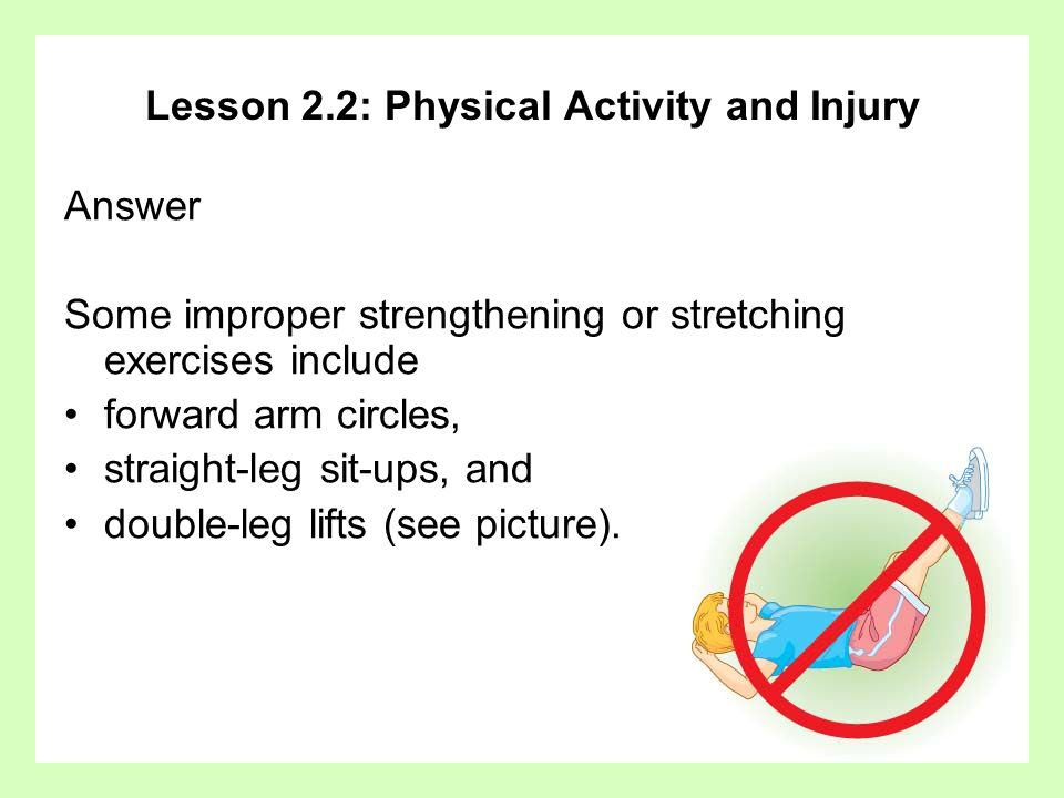 Lesson 2.2: Physical Activity and Injury Answer Some improper strengthening or stretching exercises include forward arm circles, straight-leg sit-ups,
