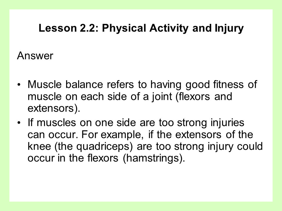 Lesson 2.2: Physical Activity and Injury Answer Muscle balance refers to having good fitness of muscle on each side of a joint (flexors and extensors)