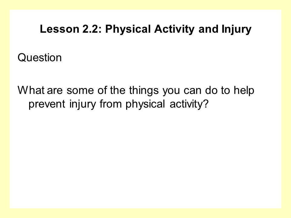 Lesson 2.2: Physical Activity and Injury Question What are some of the things you can do to help prevent injury from physical activity?