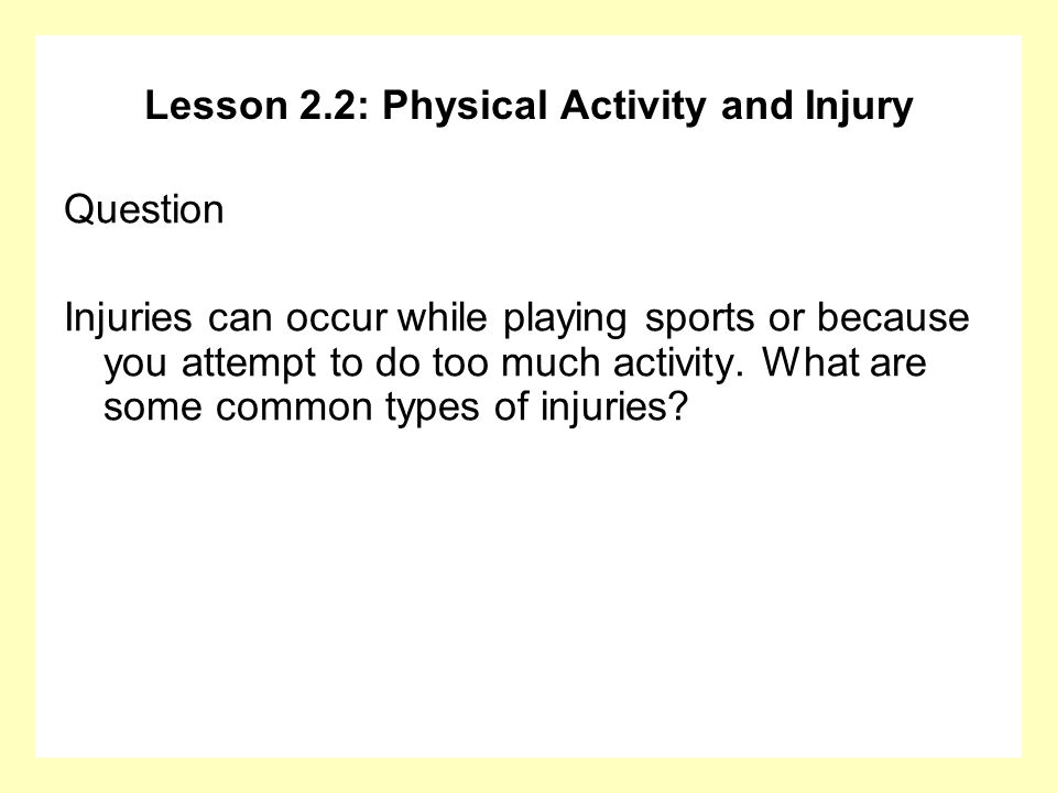 Lesson 2.2: Physical Activity and Injury Question Injuries can occur while playing sports or because you attempt to do too much activity. What are som