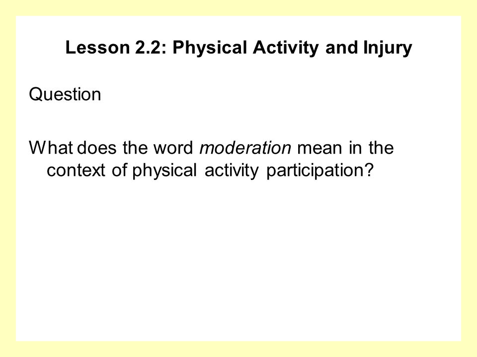 Lesson 2.2: Physical Activity and Injury Question What does the word moderation mean in the context of physical activity participation?