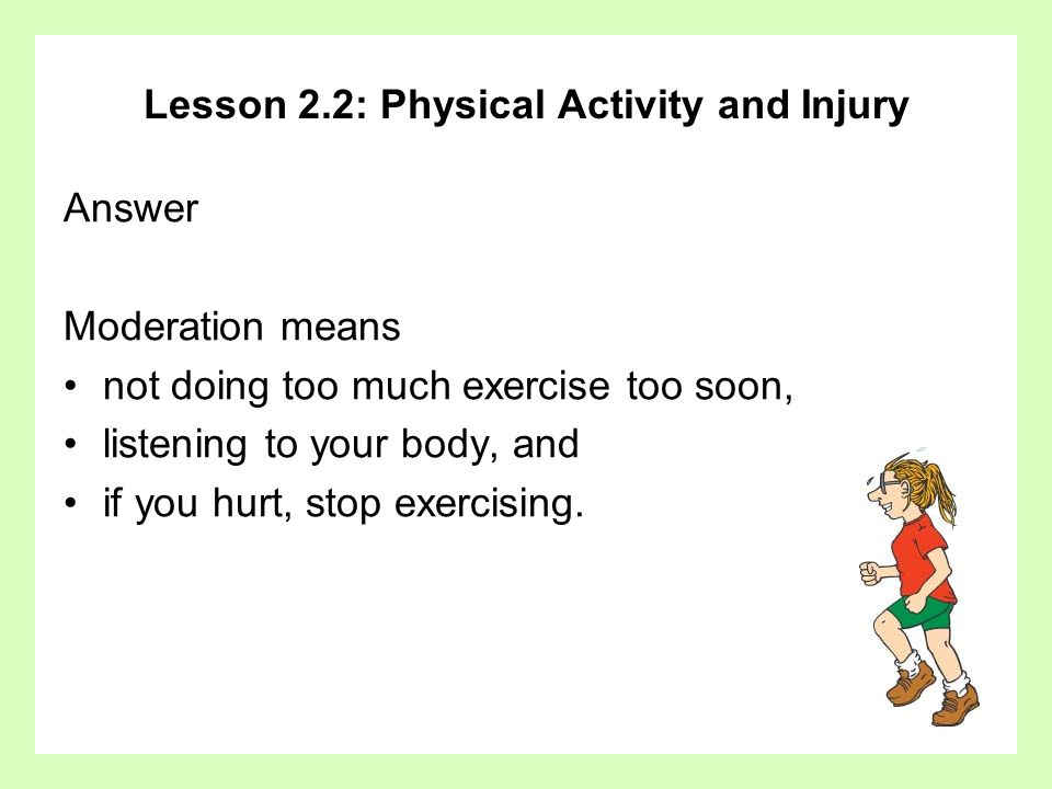 Lesson 2.2: Physical Activity and Injury Answer Moderation means not doing too much exercise too soon, listening to your body, and if you hurt, stop e