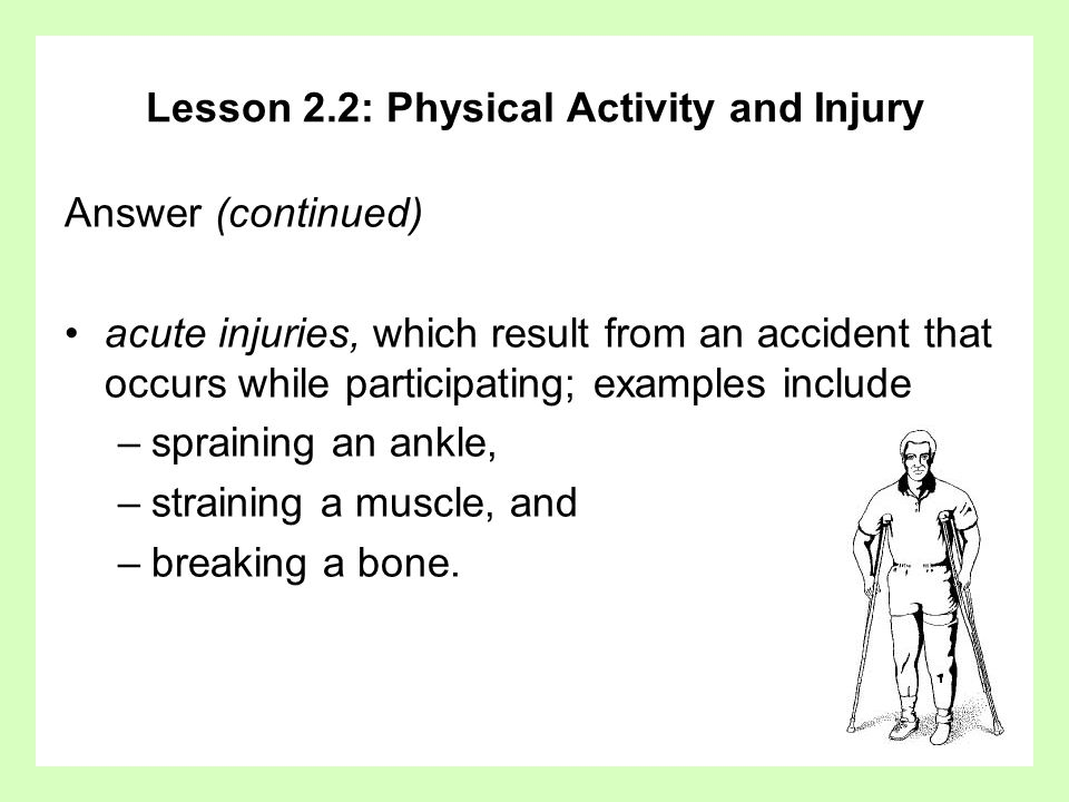 Lesson 2.2: Physical Activity and Injury Answer (continued) acute injuries, which result from an accident that occurs while participating; examples in