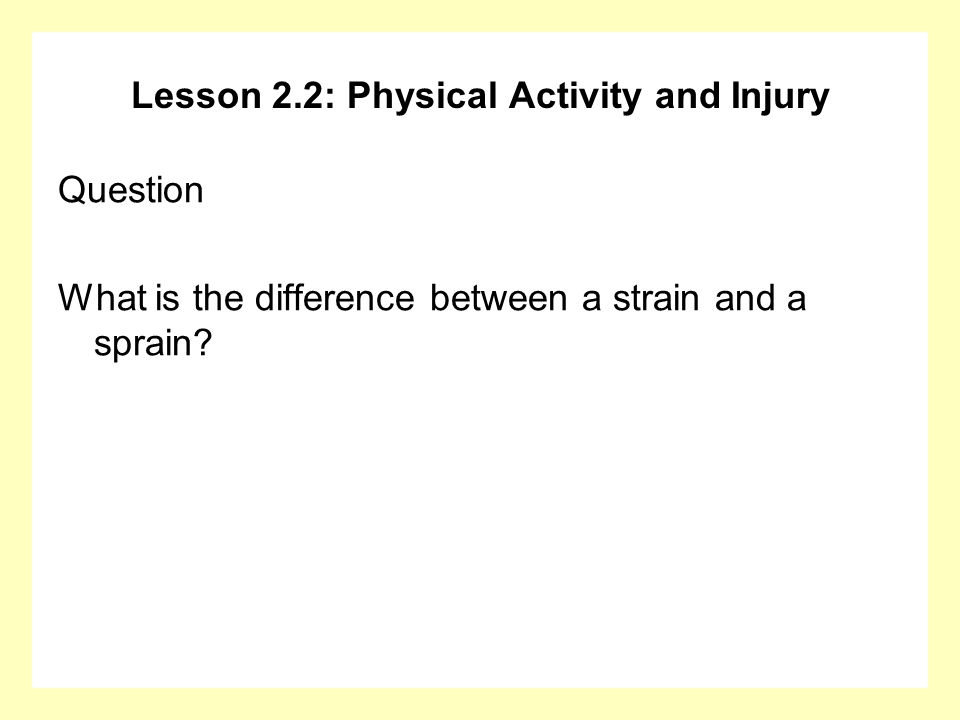 Lesson 2.2: Physical Activity and Injury Question What is the difference between a strain and a sprain?