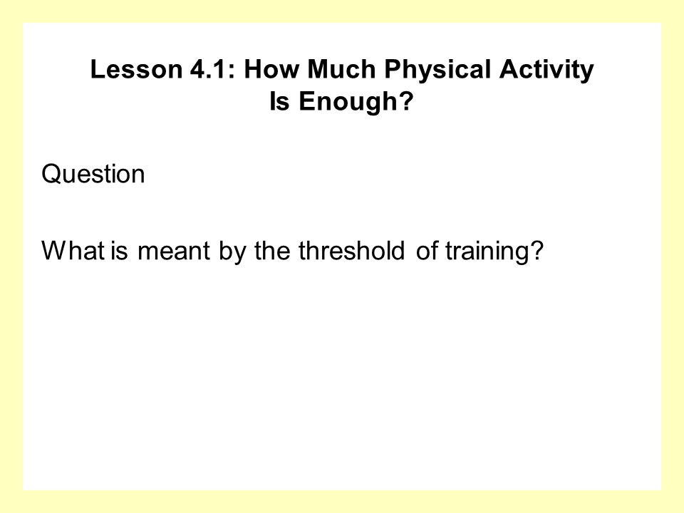 Lesson 4.1: How Much Physical Activity Is Enough? Question What is meant by the threshold of training?