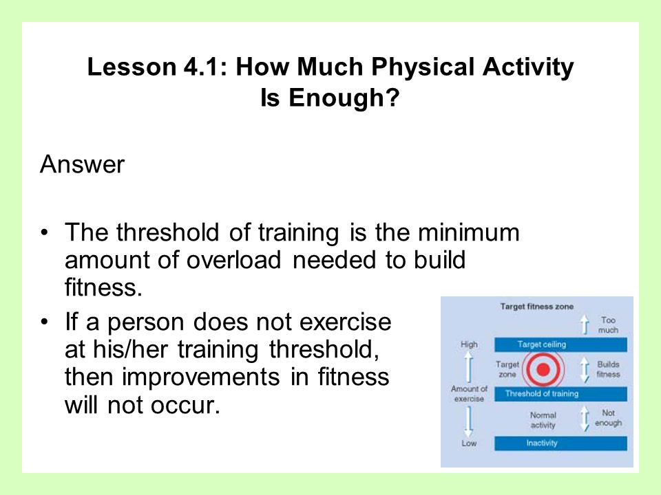 Lesson 4.1: How Much Physical Activity Is Enough? Answer The threshold of training is the minimum amount of overload needed to build fitness. If a per