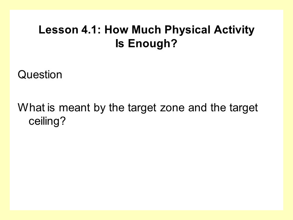 Lesson 4.1: How Much Physical Activity Is Enough? Question What is meant by the target zone and the target ceiling?
