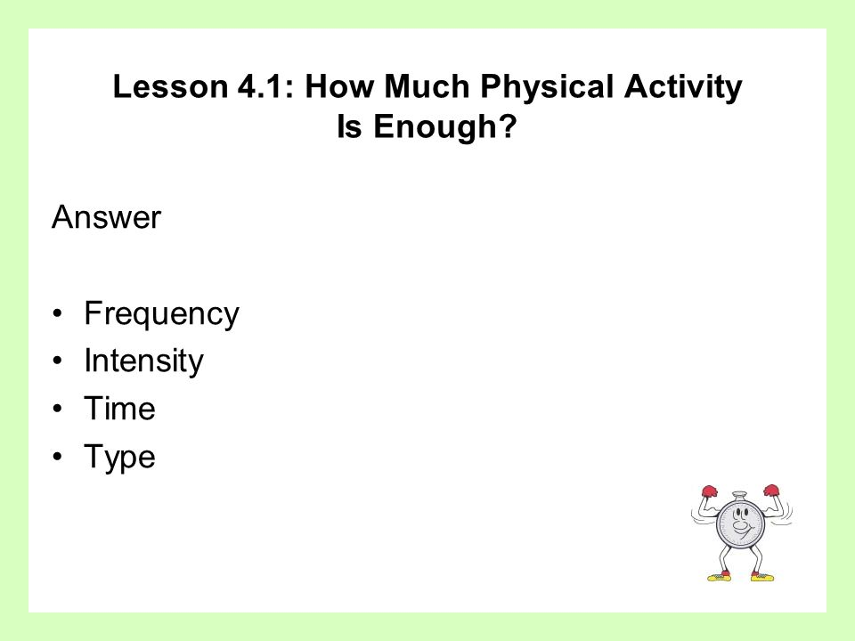 Lesson 4.1: How Much Physical Activity Is Enough? Answer Frequency Intensity Time Type