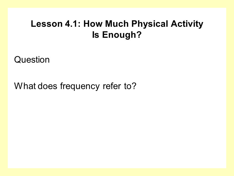 Lesson 4.1: How Much Physical Activity Is Enough? Question What does frequency refer to?