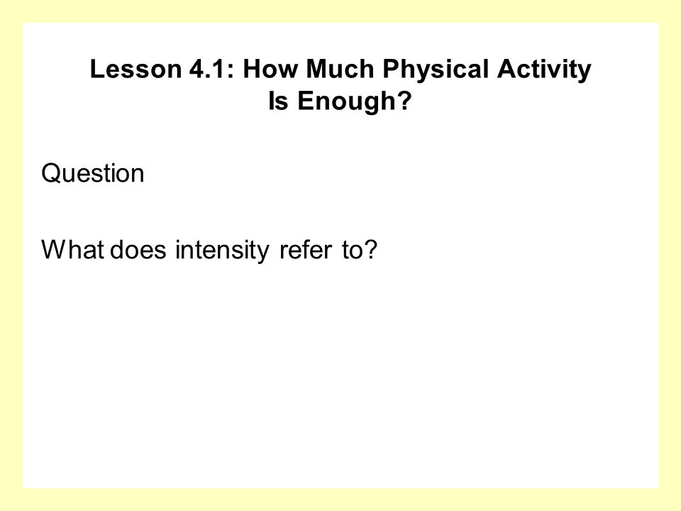 Lesson 4.1: How Much Physical Activity Is Enough? Question What does intensity refer to?