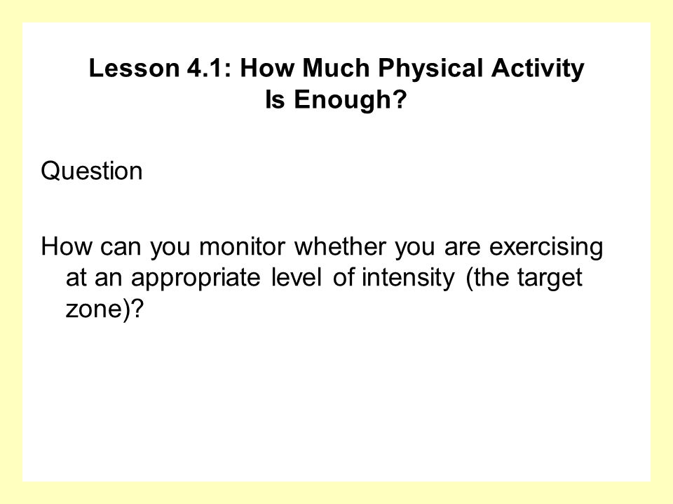 Lesson 4.1: How Much Physical Activity Is Enough? Question How can you monitor whether you are exercising at an appropriate level of intensity (the ta