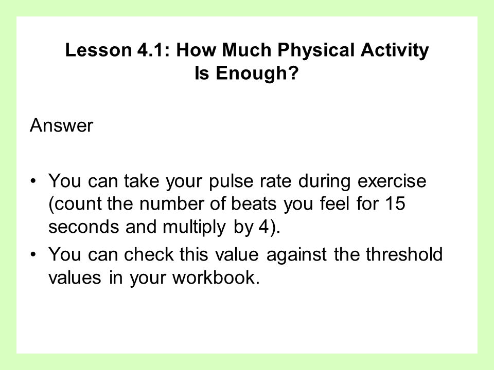Lesson 4.1: How Much Physical Activity Is Enough? Answer You can take your pulse rate during exercise (count the number of beats you feel for 15 secon