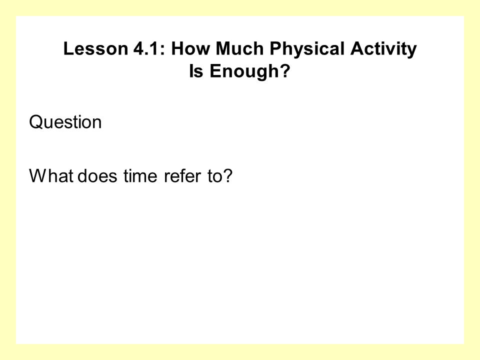 Lesson 4.1: How Much Physical Activity Is Enough? Question What does time refer to?