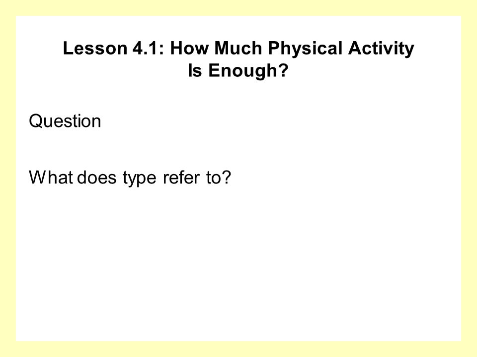 Lesson 4.1: How Much Physical Activity Is Enough? Question What does type refer to?