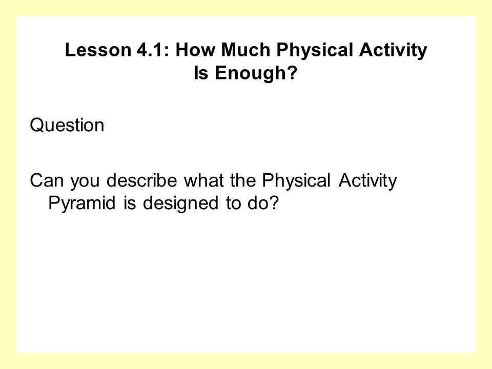 Lesson 4.1: How Much Physical Activity Is Enough? Question Can you describe what the Physical Activity Pyramid is designed to do?