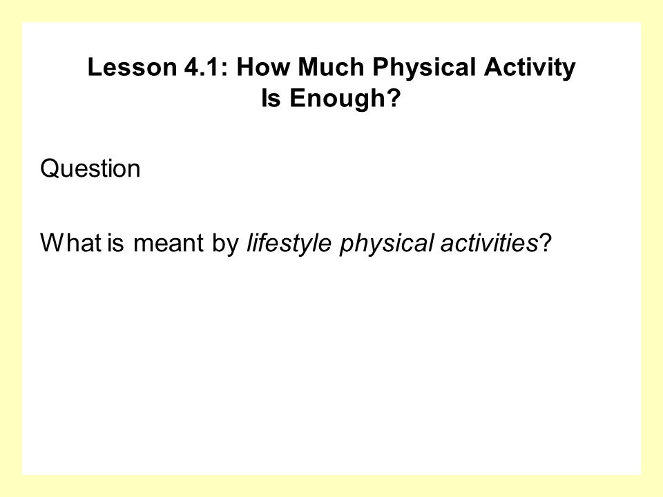 Lesson 4.1: How Much Physical Activity Is Enough? Question What is meant by lifestyle physical activities?