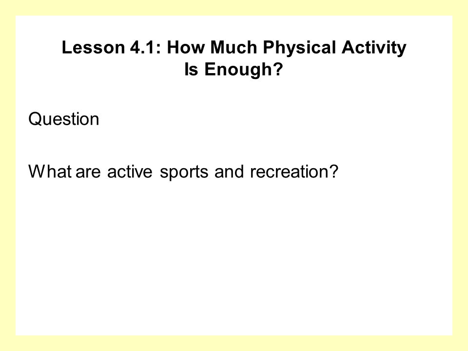 Lesson 4.1: How Much Physical Activity Is Enough? Question What are active sports and recreation?