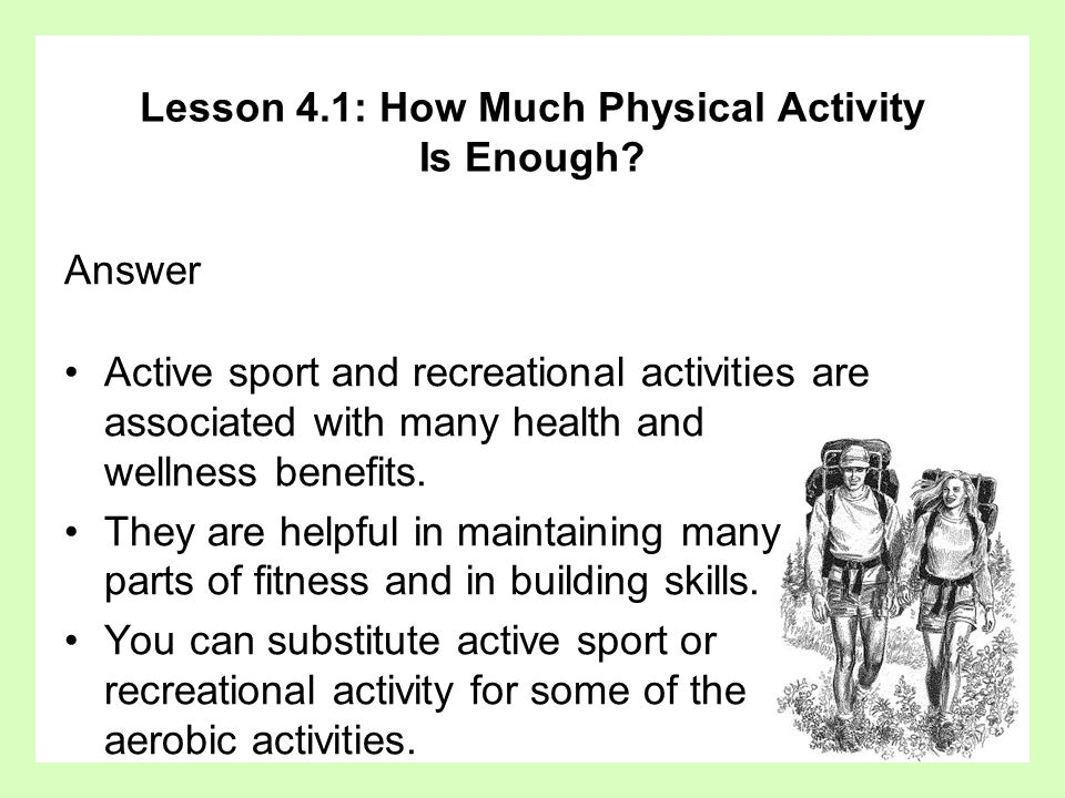 Lesson 4.1: How Much Physical Activity Is Enough? Answer Active sport and recreational activities are associated with many health and wellness benefit