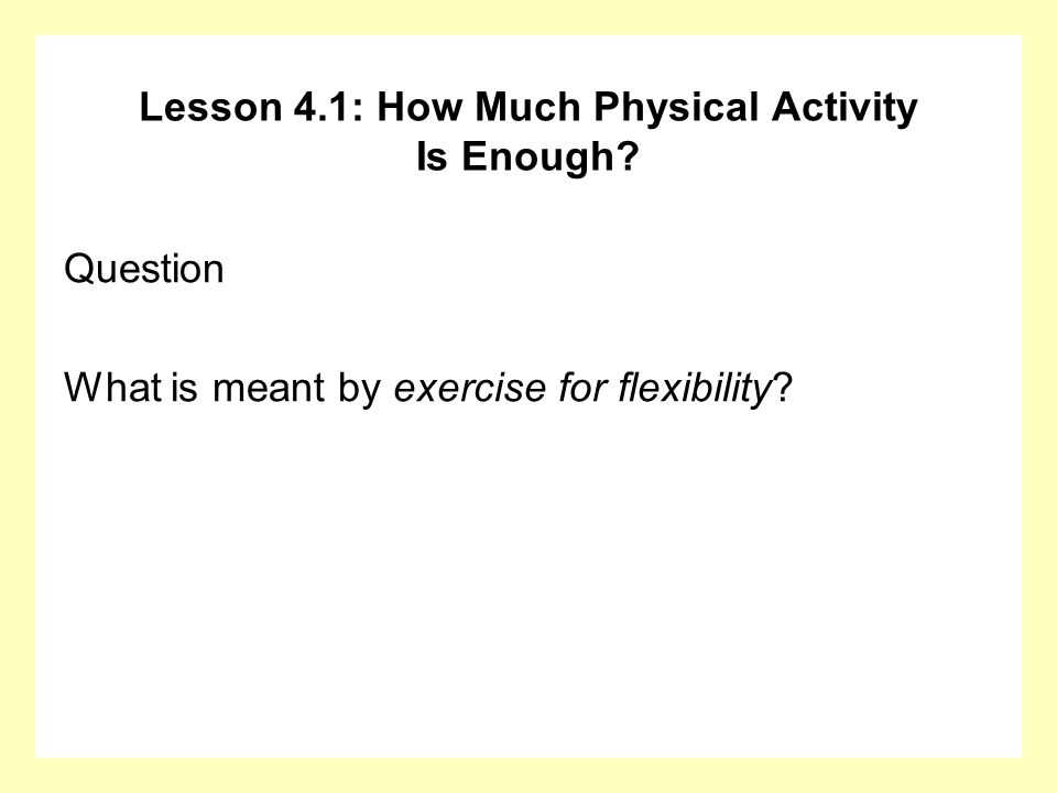 Lesson 4.1: How Much Physical Activity Is Enough? Question What is meant by exercise for flexibility?