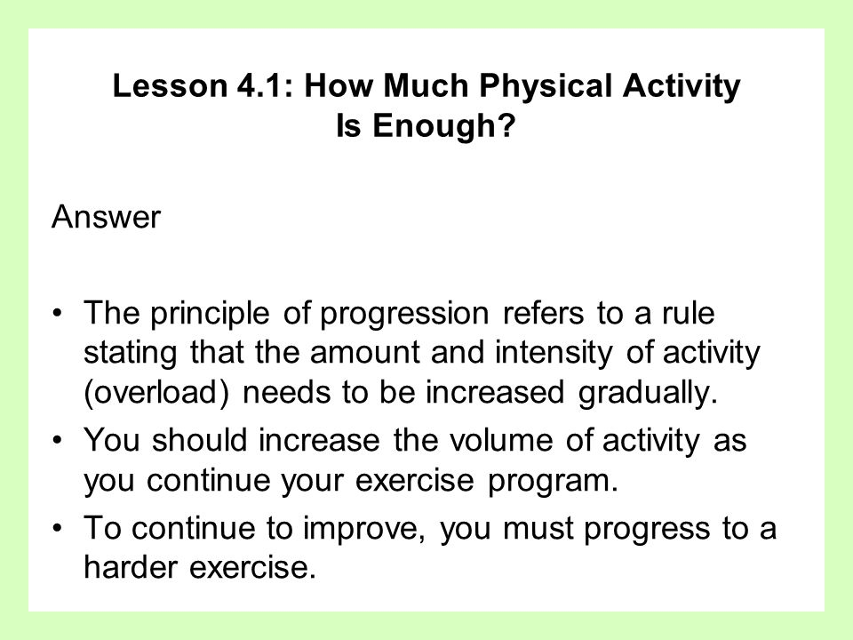 Lesson 4.1: How Much Physical Activity Is Enough? Answer The principle of progression refers to a rule stating that the amount and intensity of activi