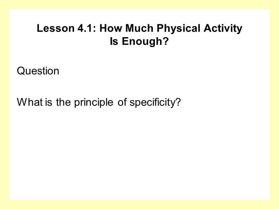 Lesson 4.1: How Much Physical Activity Is Enough? Question What is the principle of specificity?