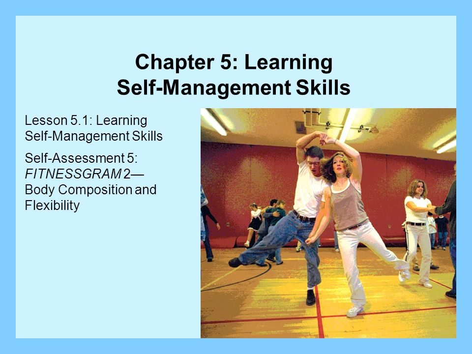 Lesson 5.1: Learning Self-Management Skills Self-Assessment 5: FITNESSGRAM 2 Body Composition and Flexibility Chapter 5: Learning Self-Management Skil