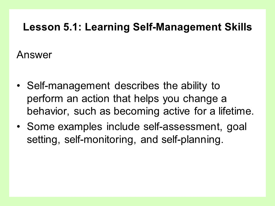 Lesson 5.1: Learning Self-Management Skills Answer Self-management describes the ability to perform an action that helps you change a behavior, such a