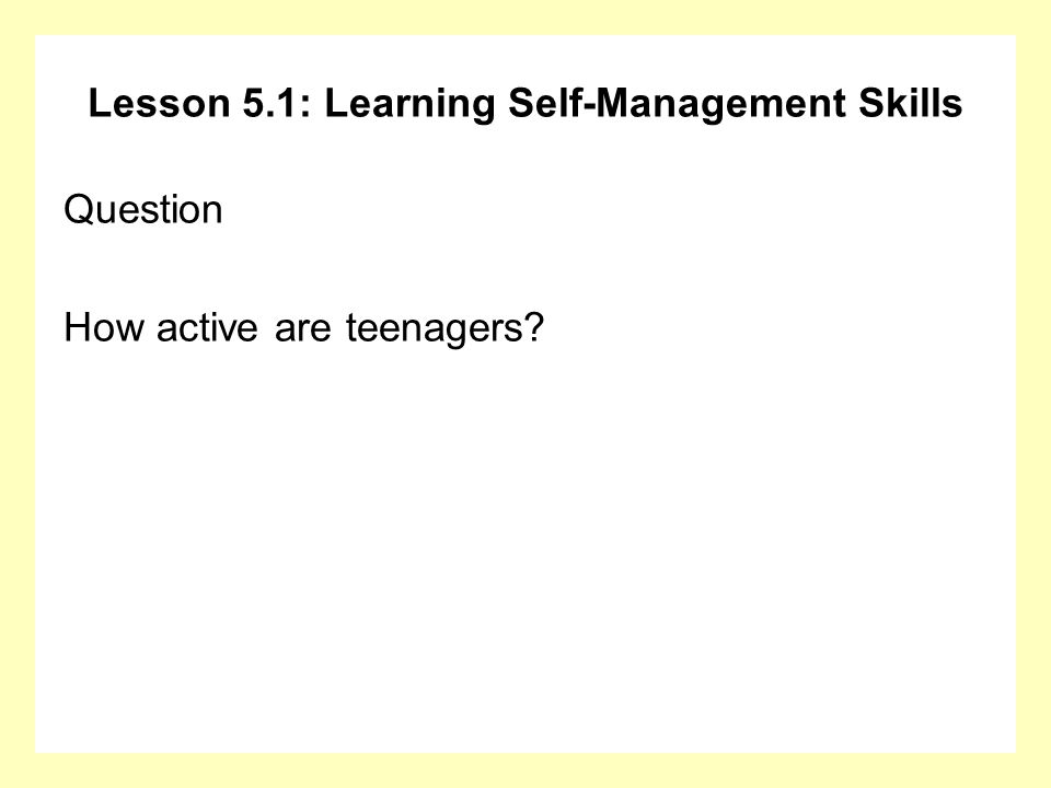 Lesson 5.1: Learning Self-Management Skills Question How active are teenagers?