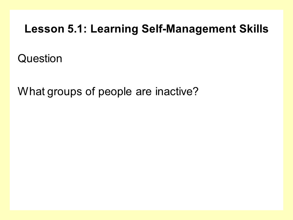 Lesson 5.1: Learning Self-Management Skills Question What groups of people are inactive?