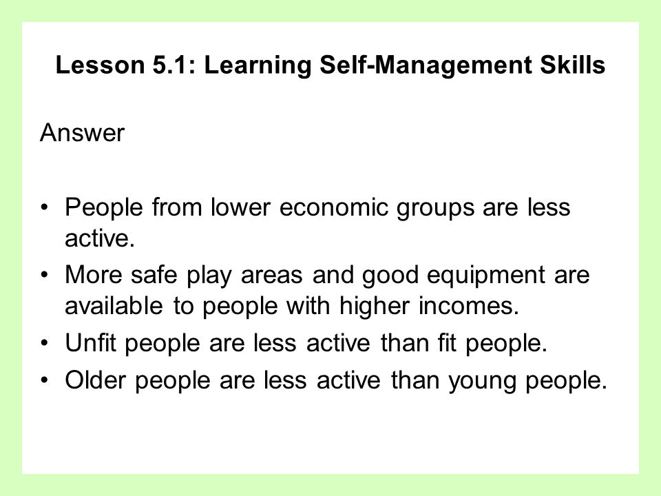 Lesson 5.1: Learning Self-Management Skills Answer People from lower economic groups are less active. More safe play areas and good equipment are avai