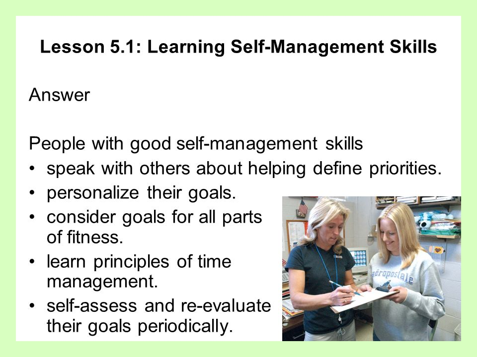 Lesson 5.1: Learning Self-Management Skills Answer People with good self-management skills speak with others about helping define priorities. personal