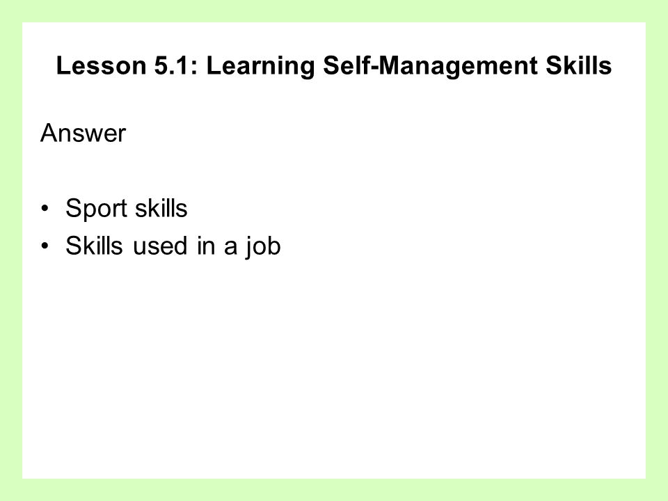 Lesson 5.1: Learning Self-Management Skills Answer Sport skills Skills used in a job