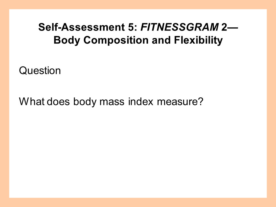 Self-Assessment 5: FITNESSGRAM 2 Body Composition and Flexibility Question What does body mass index measure?