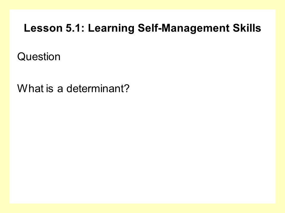 Lesson 5.1: Learning Self-Management Skills Question What is a determinant?