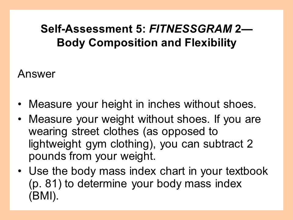 Answer Measure your height in inches without shoes. Measure your weight without shoes. If you are wearing street clothes (as opposed to lightweight gy