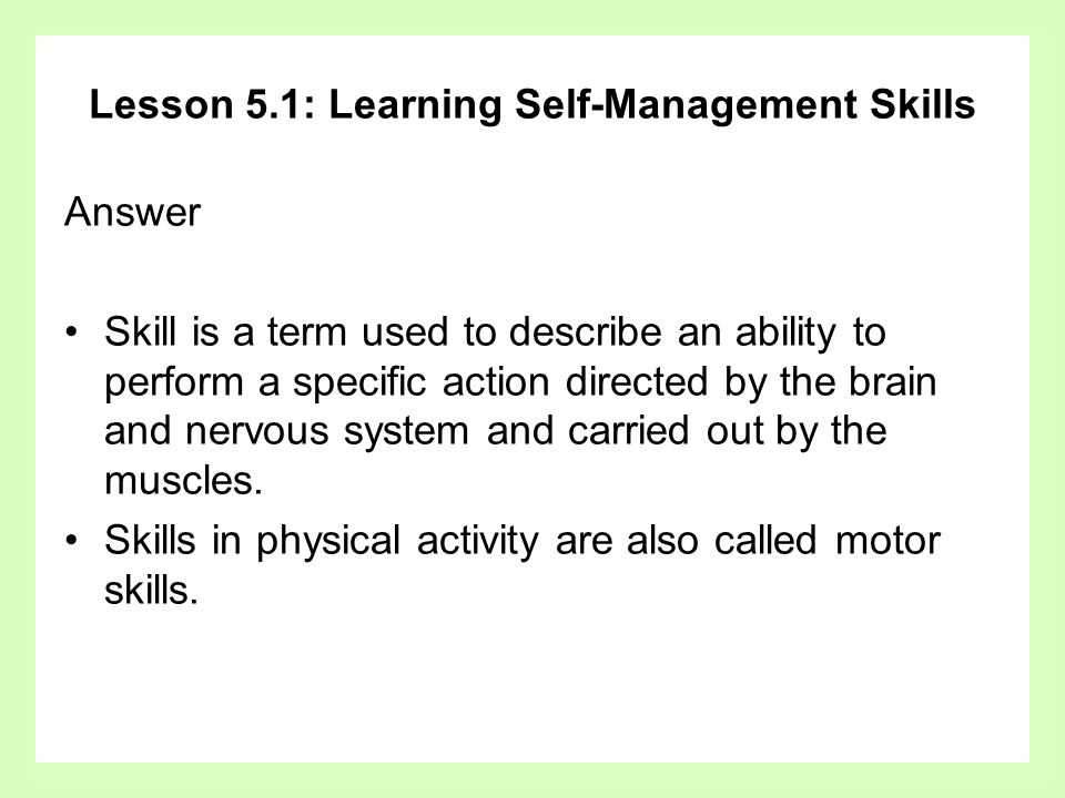 Lesson 5.1: Learning Self-Management Skills Answer Skill is a term used to describe an ability to perform a specific action directed by the brain and