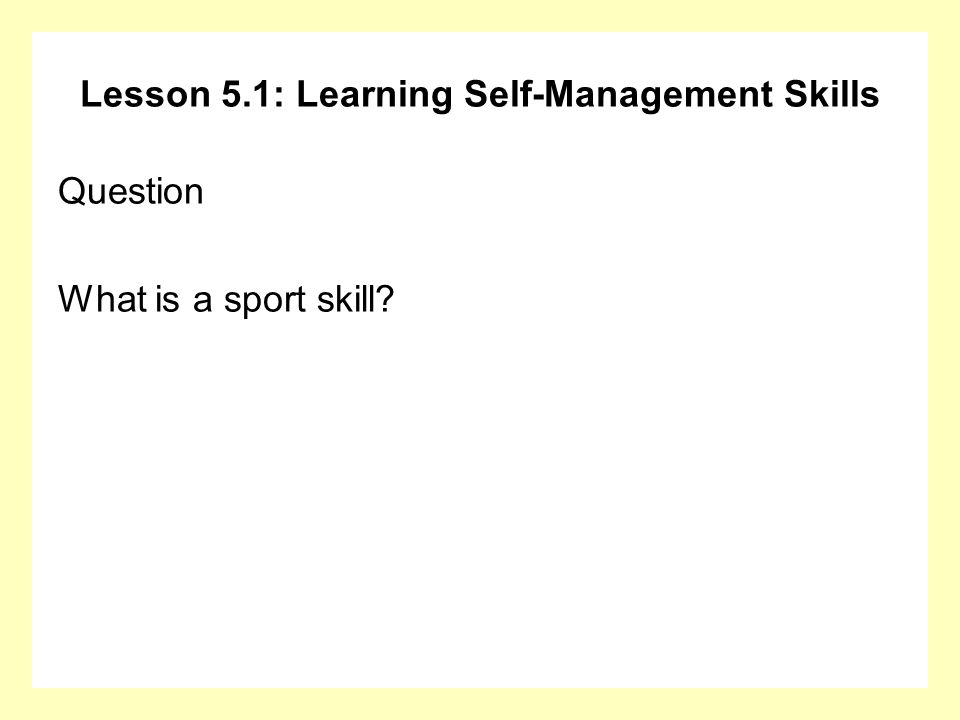 Lesson 5.1: Learning Self-Management Skills Question What is a sport skill?
