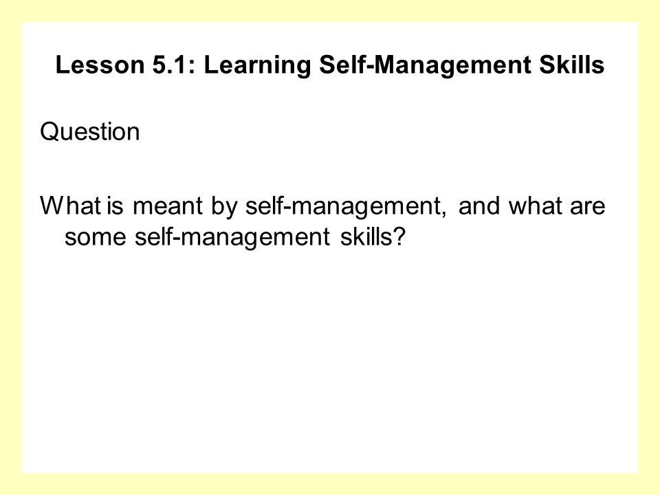 Lesson 5.1: Learning Self-Management Skills Question What is meant by self-management, and what are some self-management skills?