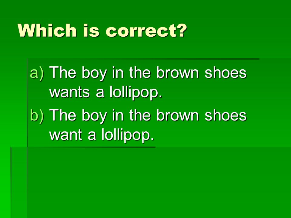 Which is correct. a)The boy in the brown shoes wants a lollipop.