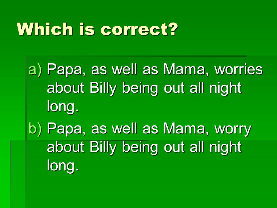Which is correct. a)Papa, as well as Mama, worries about Billy being out all night long.