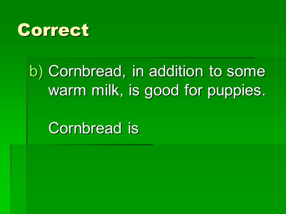 Correct b)Cornbread, in addition to some warm milk, is good for puppies. Cornbread is
