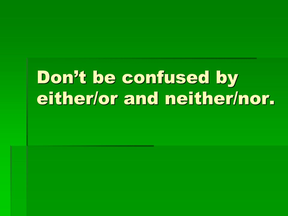 Dont be confused by either/or and neither/nor.