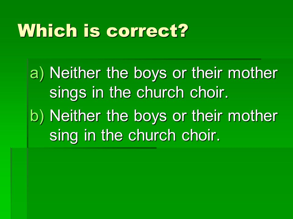 Which is correct. a)Neither the boys or their mother sings in the church choir.