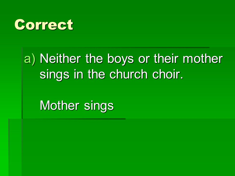 Correct a)Neither the boys or their mother sings in the church choir. Mother sings
