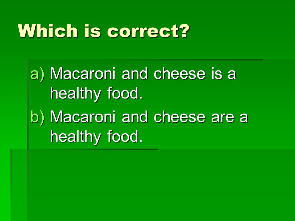 Which is correct. a)Macaroni and cheese is a healthy food.