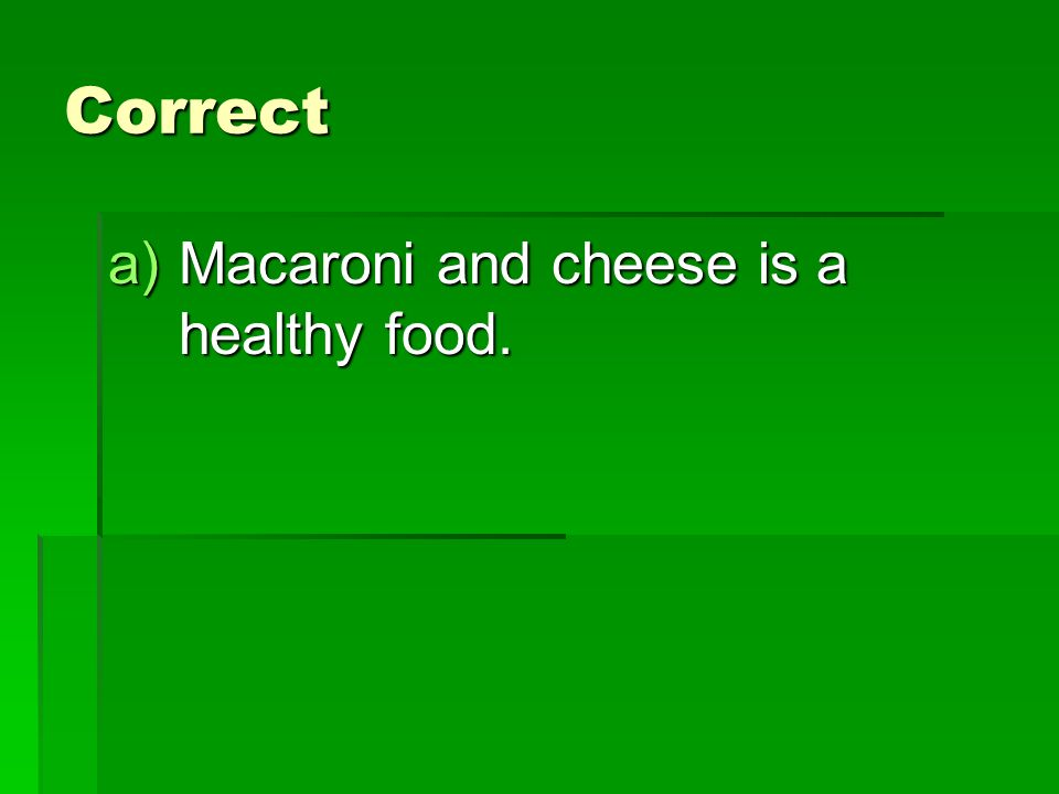 Correct a)Macaroni and cheese is a healthy food.