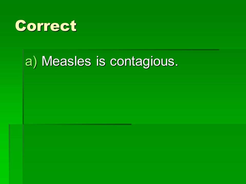 Correct a)Measles is contagious.