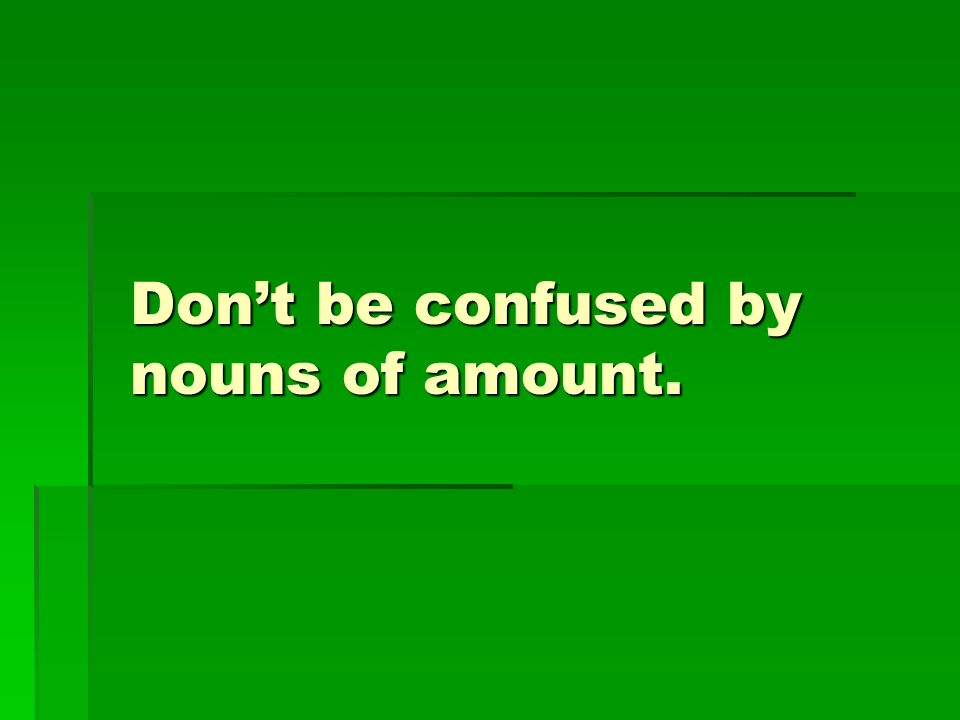 Dont be confused by nouns of amount.