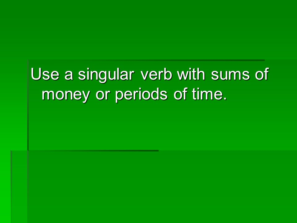 Use a singular verb with sums of money or periods of time.